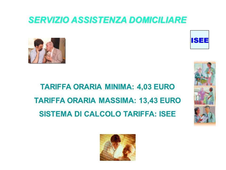 SERVIZIO ASSISTENZA DOMICILIARE TARIFFA ORARIA MINIMA: 4,03 EURO TARIFFA ORARIA MASSIMA: 13,43 EURO SISTEMA DI CALCOLO TARIFFA: ISEE