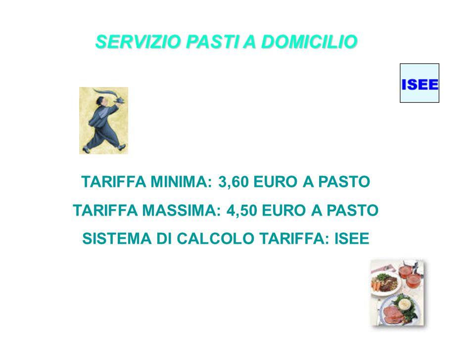 SERVIZIO PASTI A DOMICILIO TARIFFA MINIMA: 3,60 EURO A PASTO TARIFFA MASSIMA: 4,50 EURO A PASTO SISTEMA DI CALCOLO TARIFFA: ISEE