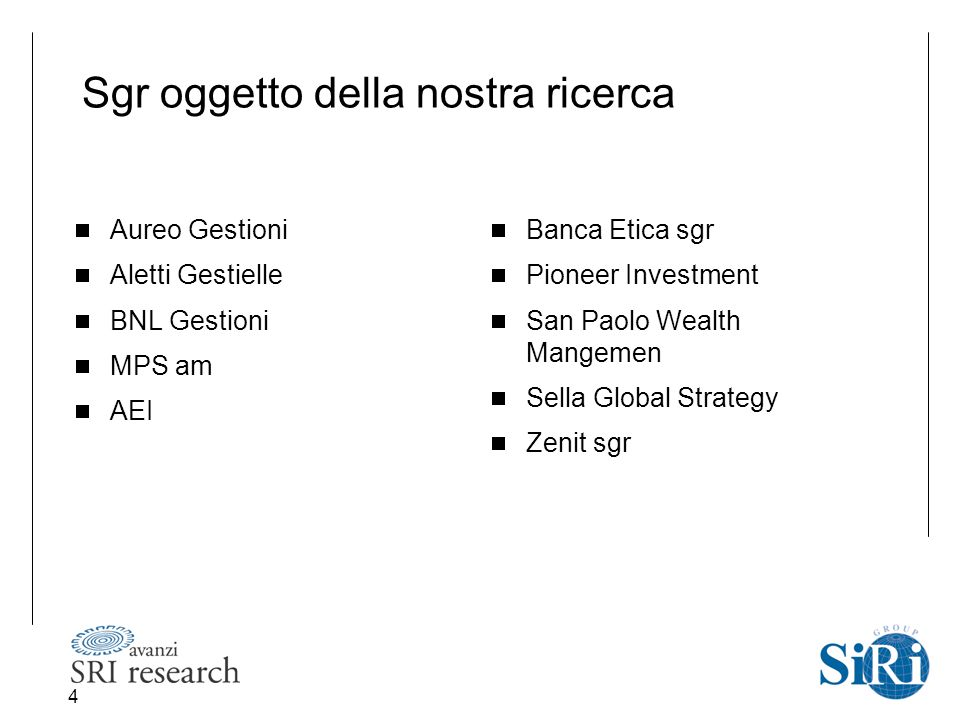 4 Sgr oggetto della nostra ricerca  Aureo Gestioni  Aletti Gestielle  BNL Gestioni  MPS am  AEI  Banca Etica sgr  Pioneer Investment  San Paolo Wealth Mangemen  Sella Global Strategy  Zenit sgr