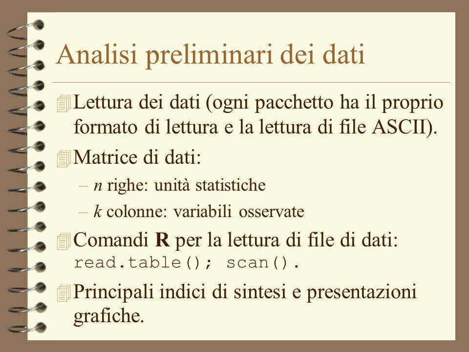 Analisi preliminari dei dati 4 Lettura dei dati (ogni pacchetto ha il proprio formato di lettura e la lettura di file ASCII). 4 Matrice di dati: –n ri