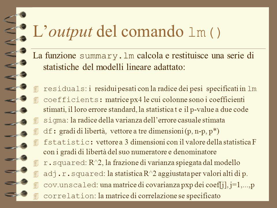 La funzione summary.lm calcola e restituisce una serie di statistiche del modelli lineare adattato:  residuals : i residui pesati con la radice dei pesi specificati in lm  coefficients: matrice px4 le cui colonne sono i coefficienti stimati, il loro errore standard, la statistica t e il p-value a due code  sigma : la radice della varianza dell'errore casuale stimata  df: gradi di libertà, vettore a tre dimensioni (p, n-p, p*)  fstatistic: vettore a 3 dimensioni con il valore della statistica F con i gradi di libertà del suo numeratore e denominatore  r.squared : R^2, la frazione di varianza spiegata dal modello  adj.r.squared : la statistica R^2 aggiustata per valori alti di p.