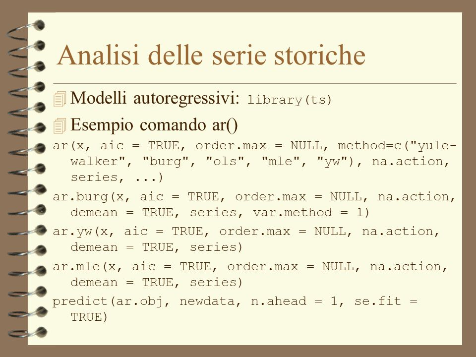 Analisi delle serie storiche  Modelli autoregressivi: library(ts) 4 Esempio comando ar() ar(x, aic = TRUE, order.max = NULL, method=c( yule- walker , burg , ols , mle , yw ), na.action, series,...) ar.burg(x, aic = TRUE, order.max = NULL, na.action, demean = TRUE, series, var.method = 1) ar.yw(x, aic = TRUE, order.max = NULL, na.action, demean = TRUE, series) ar.mle(x, aic = TRUE, order.max = NULL, na.action, demean = TRUE, series) predict(ar.obj, newdata, n.ahead = 1, se.fit = TRUE)