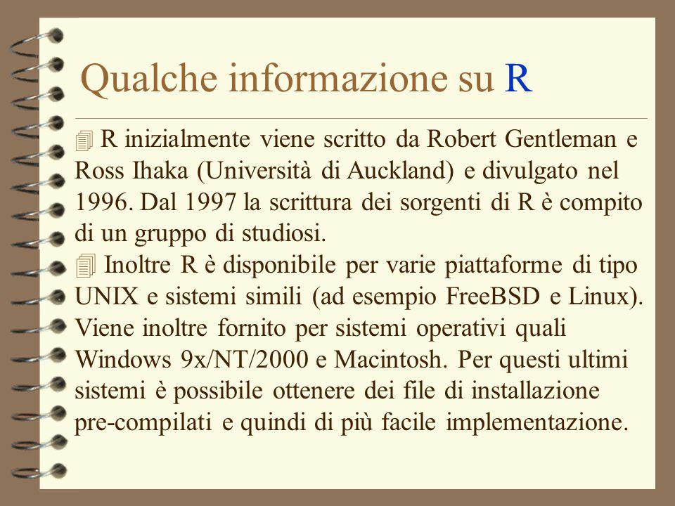 Qualche informazione su R 4 R inizialmente viene scritto da Robert Gentleman e Ross Ihaka (Università di Auckland) e divulgato nel 1996. Dal 1997 la s