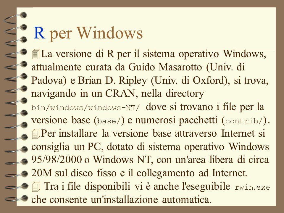 R per Windows  La versione di R per il sistema operativo Windows, attualmente curata da Guido Masarotto (Univ. di Padova) e Brian D. Ripley (Univ. di