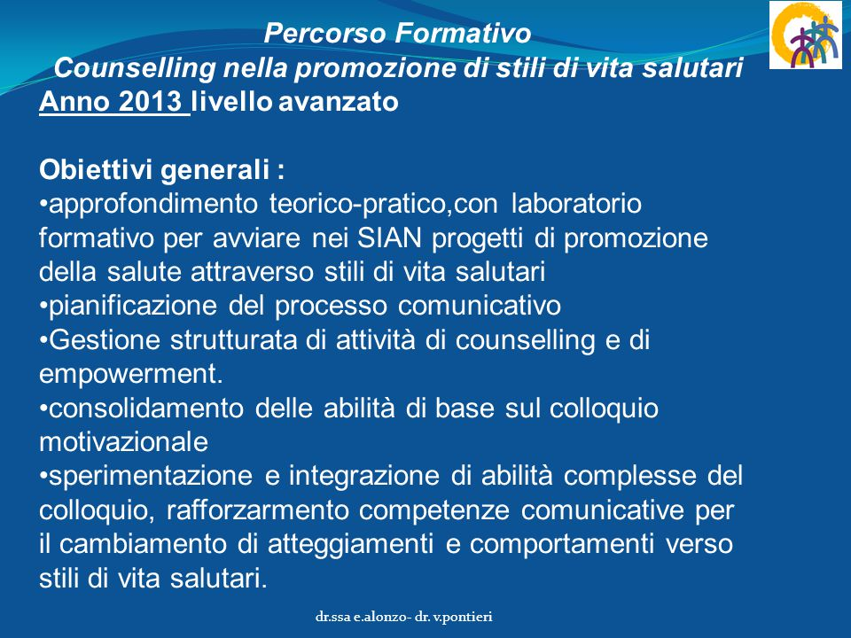 Percorso Formativo Counselling nella promozione di stili di vita salutari Anno 2013 livello avanzato Obiettivi generali : approfondimento teorico-prat