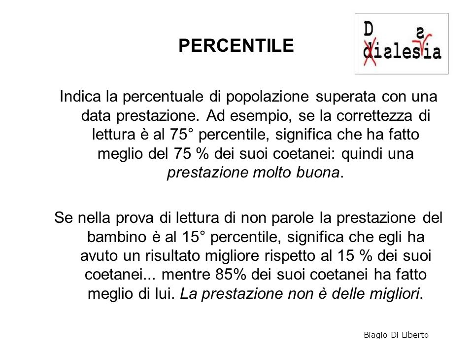 PERCENTILE Indica la percentuale di popolazione superata con una data prestazione. Ad esempio, se la correttezza di lettura è al 75° percentile, signi