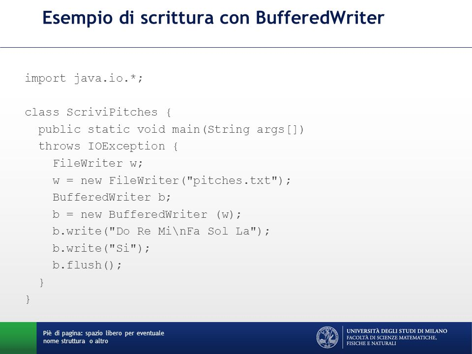 Esempio di scrittura con BufferedWriter import java.io.*; class ScriviPitches { public static void main(String args[]) throws IOException { FileWriter