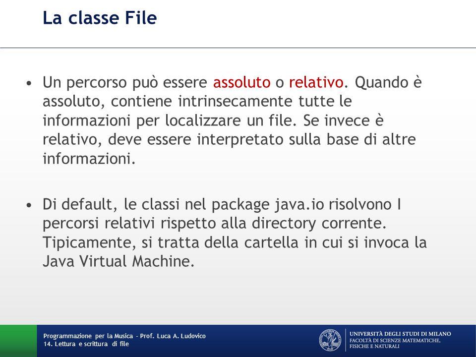 La classe File Un percorso può essere assoluto o relativo. Quando è assoluto, contiene intrinsecamente tutte le informazioni per localizzare un file.