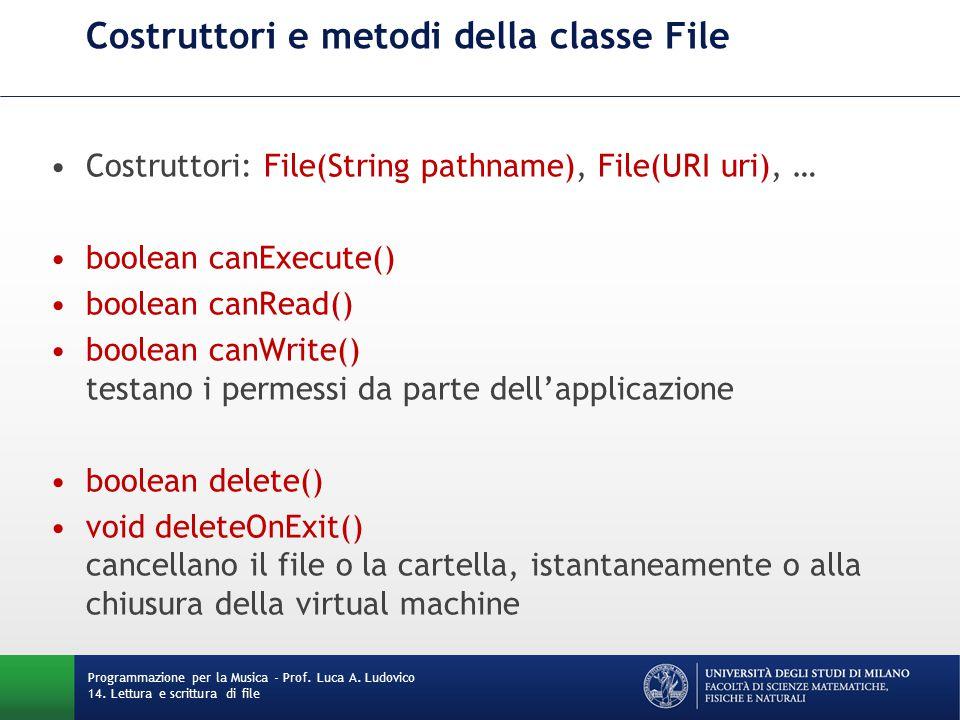 Costruttori e metodi della classe File Costruttori: File(String pathname), File(URI uri), … boolean canExecute() boolean canRead() boolean canWrite() testano i permessi da parte dell'applicazione boolean delete() void deleteOnExit() cancellano il file o la cartella, istantaneamente o alla chiusura della virtual machine Programmazione per la Musica - Prof.