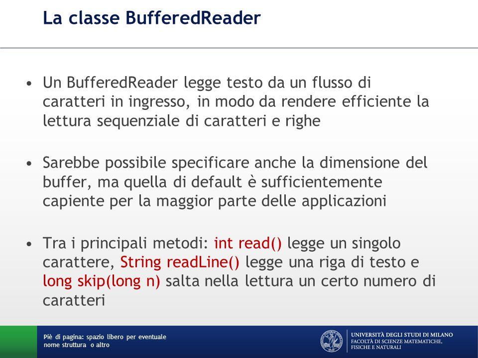 La classe BufferedReader Un BufferedReader legge testo da un flusso di caratteri in ingresso, in modo da rendere efficiente la lettura sequenziale di caratteri e righe Sarebbe possibile specificare anche la dimensione del buffer, ma quella di default è sufficientemente capiente per la maggior parte delle applicazioni Tra i principali metodi: int read() legge un singolo carattere, String readLine() legge una riga di testo e long skip(long n) salta nella lettura un certo numero di caratteri Piè di pagina: spazio libero per eventuale nome struttura o altro