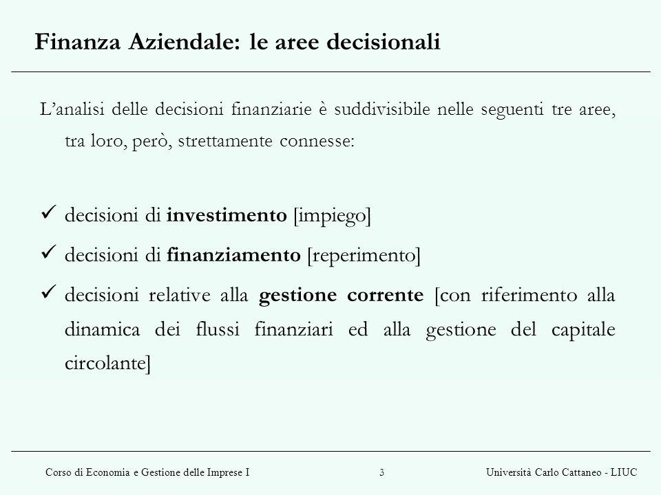 Corso di Economia e Gestione delle Imprese IUniversità Carlo Cattaneo - LIUC 3 Finanza Aziendale: le aree decisionali L'analisi delle decisioni finanziarie è suddivisibile nelle seguenti tre aree, tra loro, però, strettamente connesse: decisioni di investimento [impiego] decisioni di finanziamento [reperimento] decisioni relative alla gestione corrente [con riferimento alla dinamica dei flussi finanziari ed alla gestione del capitale circolante]