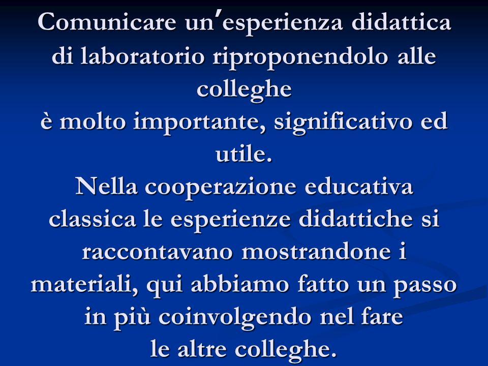 Comunicare un'esperienza didattica di laboratorio riproponendolo alle colleghe è molto importante, significativo ed utile. Nella cooperazione educativ