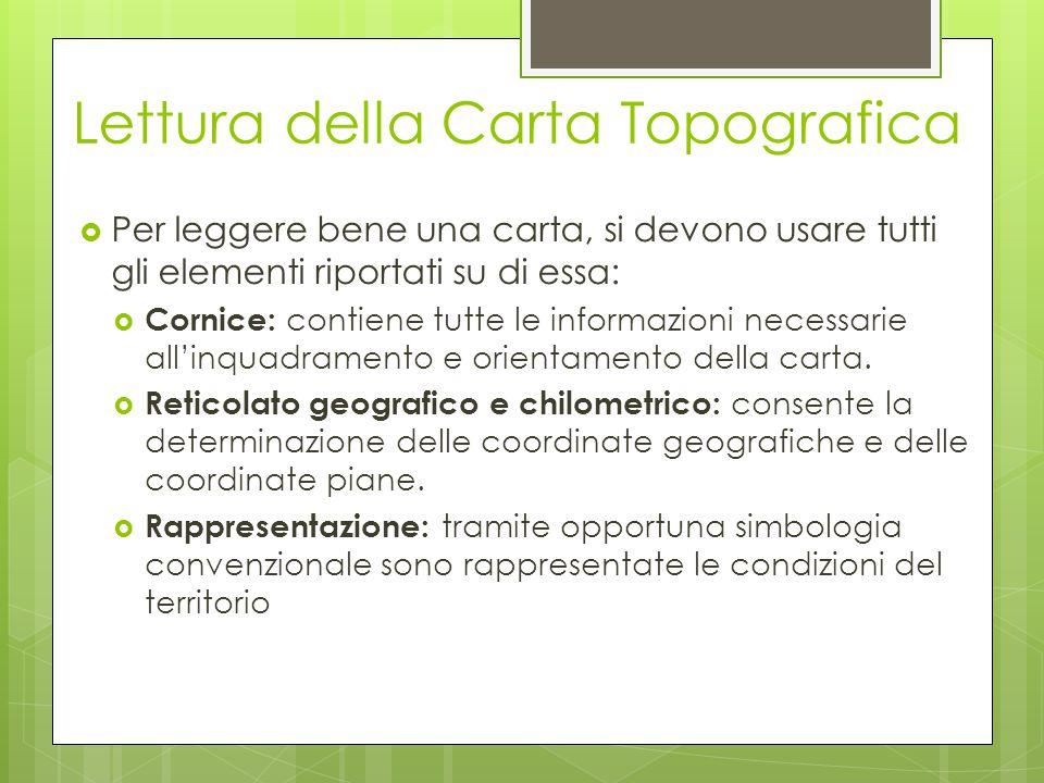 Lettura della Carta Topografica  Per leggere bene una carta, si devono usare tutti gli elementi riportati su di essa:  Cornice: contiene tutte le in