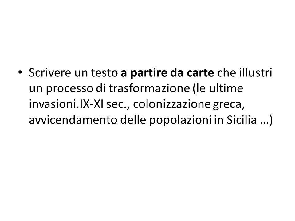 Scrivere un testo a partire da carte che illustri un processo di trasformazione (le ultime invasioni.IX-XI sec., colonizzazione greca, avvicendamento delle popolazioni in Sicilia …)