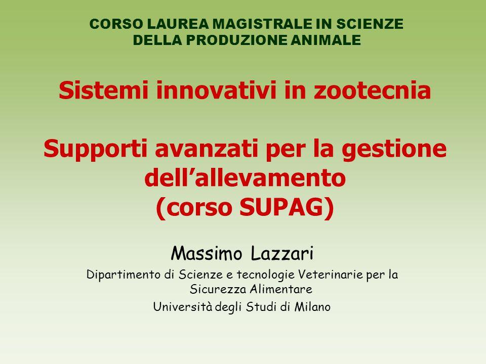 Sistemi innovativi in zootecnia Supporti avanzati per la gestione dell'allevamento (corso SUPAG) Massimo Lazzari Dipartimento di Scienze e tecnologie Veterinarie per la Sicurezza Alimentare Università degli Studi di Milano CORSO LAUREA MAGISTRALE IN SCIENZE DELLA PRODUZIONE ANIMALE