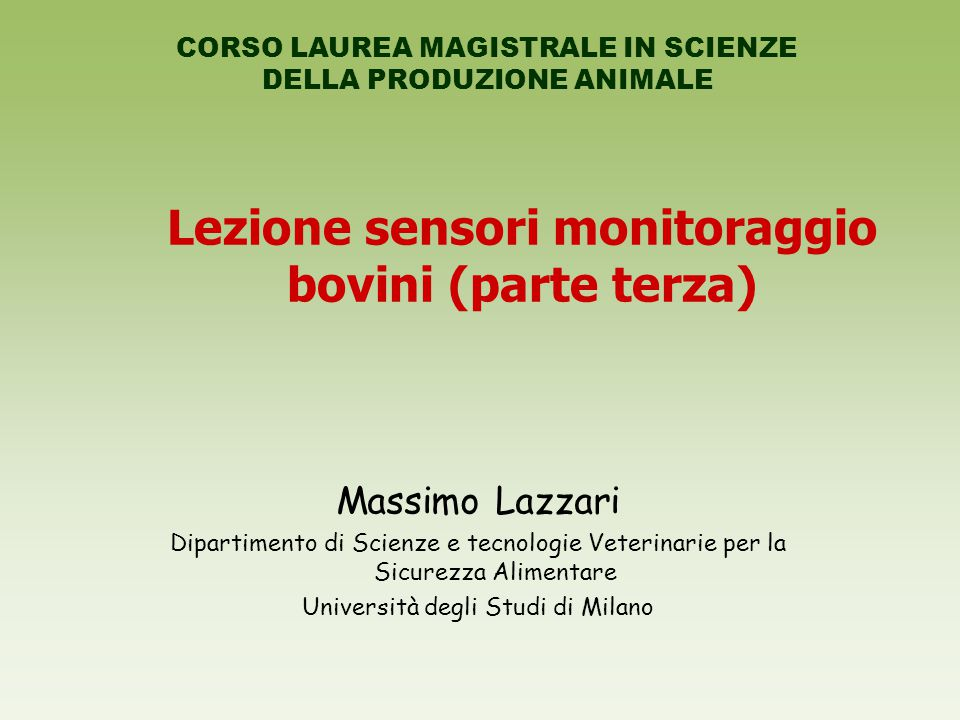 Lezione sensori monitoraggio bovini (parte terza) Massimo Lazzari Dipartimento di Scienze e tecnologie Veterinarie per la Sicurezza Alimentare Università degli Studi di Milano CORSO LAUREA MAGISTRALE IN SCIENZE DELLA PRODUZIONE ANIMALE