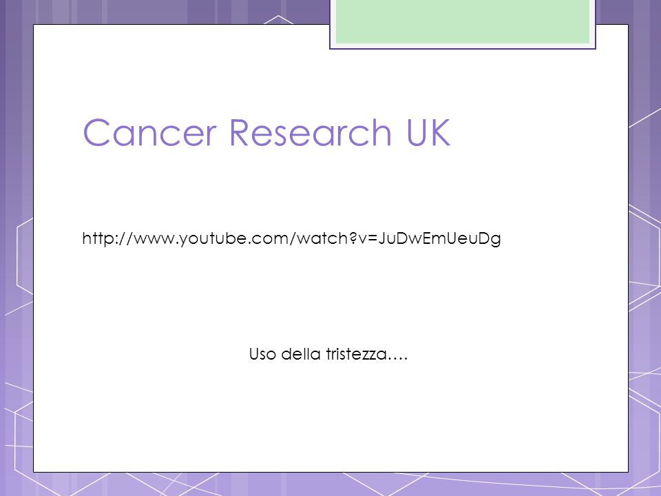 Cancer Research UK http://www.youtube.com/watch v=JuDwEmUeuDg Uso della tristezza….