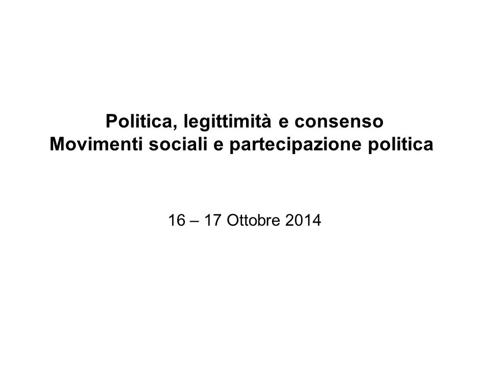 Politica, legittimità e consenso Movimenti sociali e partecipazione politica 16 – 17 Ottobre 2014