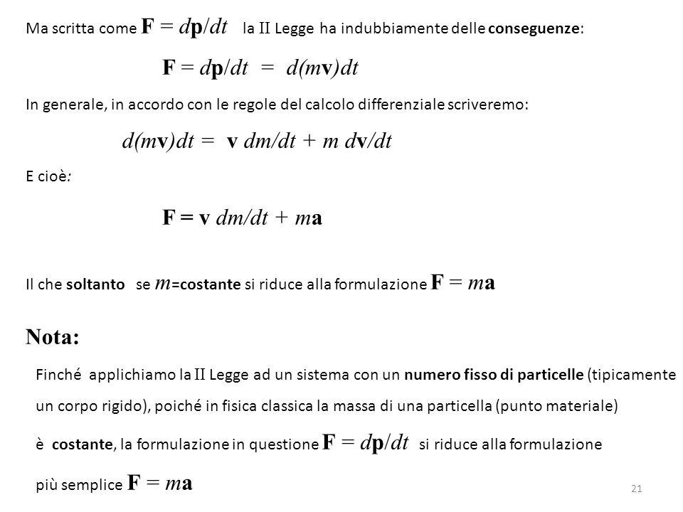 Ma scritta come F = dp/dt la II Legge ha indubbiamente delle conseguenze: F = dp/dt = d(mv)dt In generale, in accordo con le regole del calcolo differ