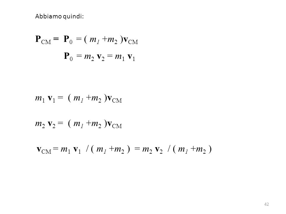 42 Abbiamo quindi: P CM = P 0 = ( m 1 +m 2 )v CM P 0 = m 2 v 2 = m 1 v 1 m 1 v 1 = ( m 1 +m 2 )v CM m 2 v 2 = ( m 1 +m 2 )v CM v CM = m 1 v 1 / ( m 1