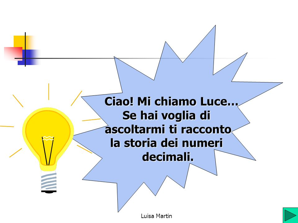 Ciao! Mi chiamo Luce… Se hai voglia di ascoltarmi ti racconto la storia dei numeri decimali.