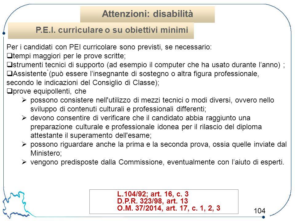 104 L.104/92; art. 16, c. 3 D.P.R. 323/98, art. 13 O.M. 37/2014, art. 17, c. 1, 2, 3 Attenzioni: disabilità P.E.I. curriculare o su obiettivi minimi P