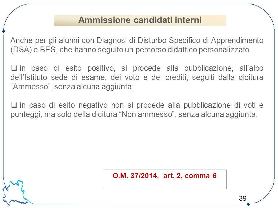 39 O.M. 37/2014, art. 2, comma 6 Anche per gli alunni con Diagnosi di Disturbo Specifico di Apprendimento (DSA) e BES, che hanno seguito un percorso d