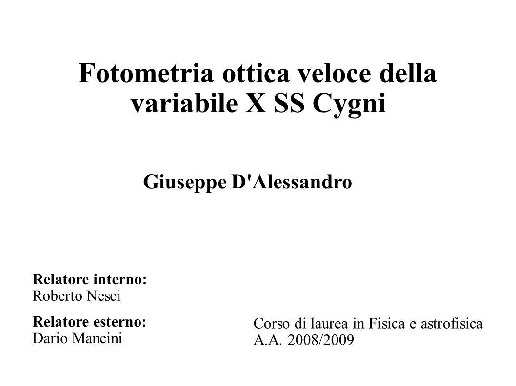 Fotometria ottica veloce della variabile X SS Cygni Relatore interno: Roberto Nesci Relatore esterno: Dario Mancini Giuseppe D'Alessandro Corso di lau