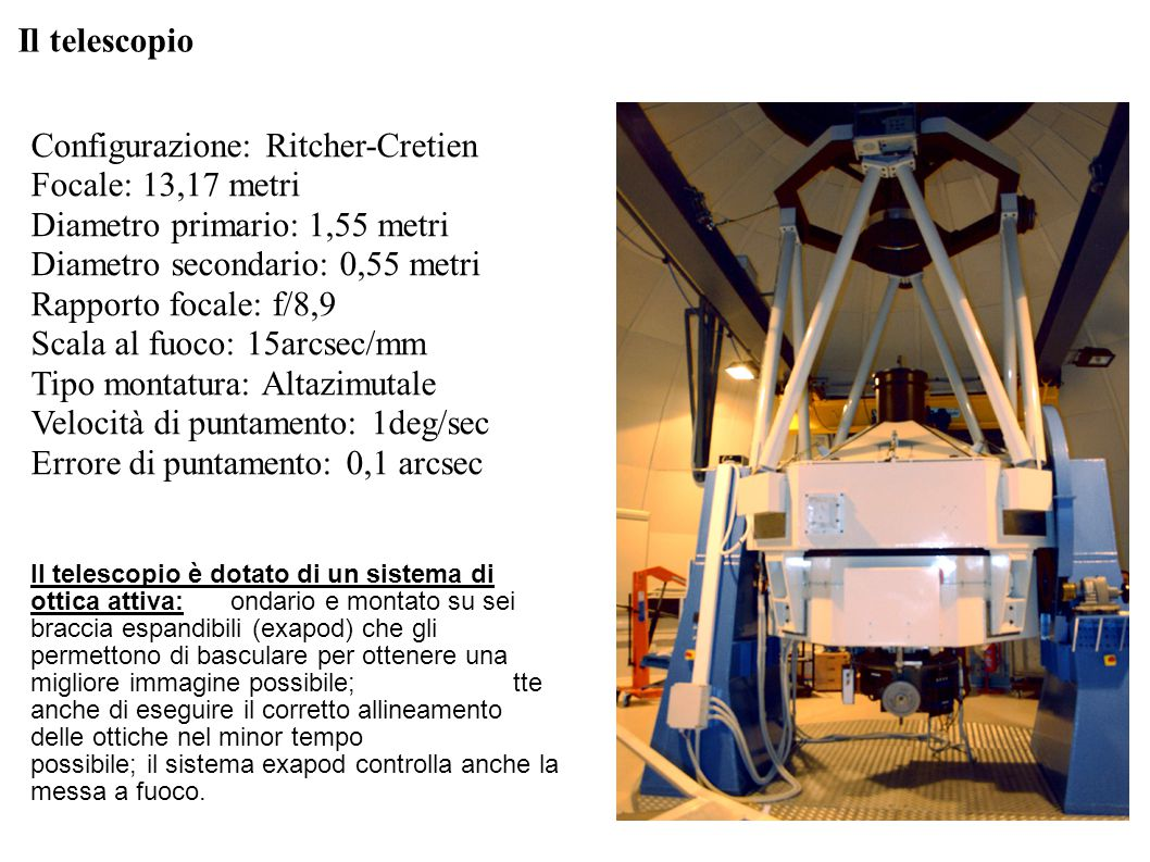 Il telescopio Configurazione: Ritcher-Cretien Focale: 13,17 metri Diametro primario: 1,55 metri Diametro secondario: 0,55 metri Rapporto focale: f/8,9