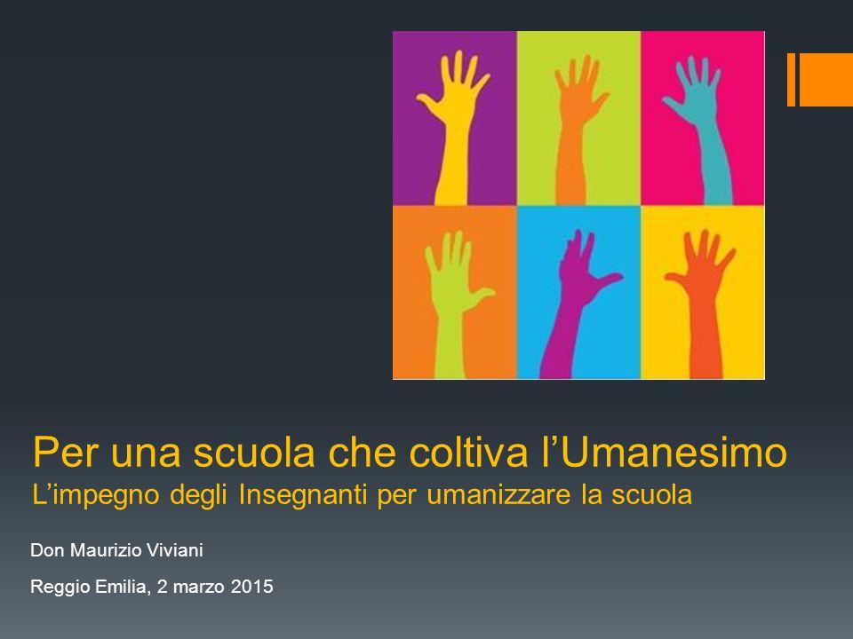 Per una scuola che coltiva l'Umanesimo L'impegno degli Insegnanti per umanizzare la scuola Don Maurizio Viviani Reggio Emilia, 2 marzo 2015