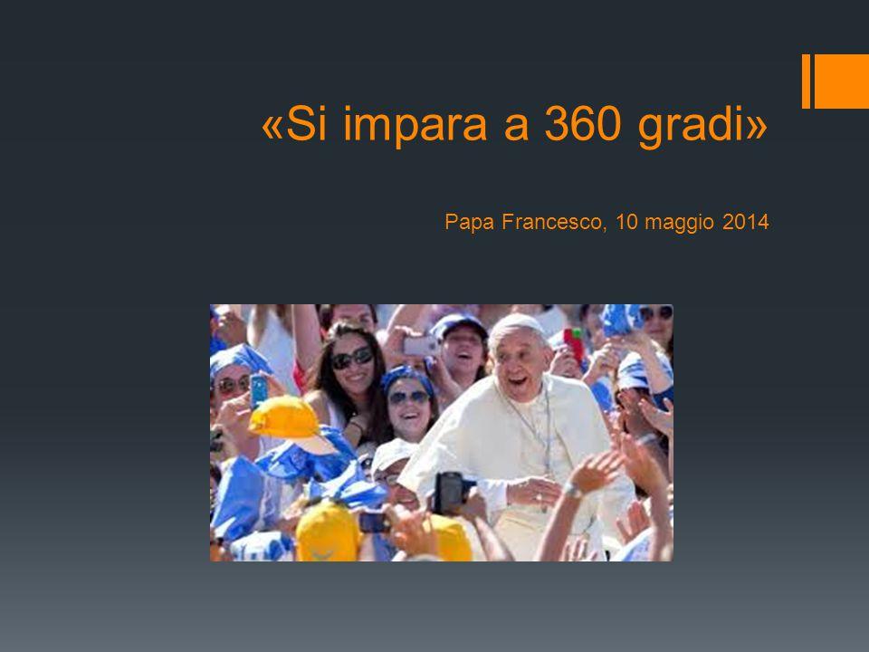 «Si impara a 360 gradi» Papa Francesco, 10 maggio 2014
