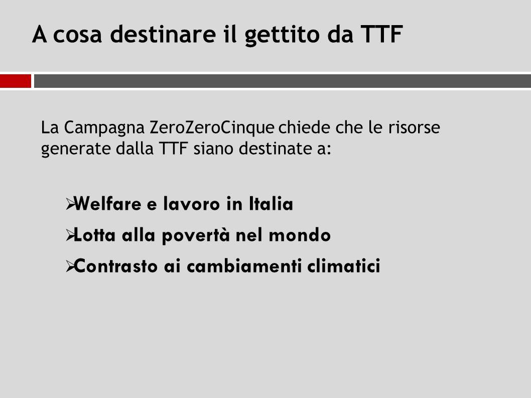 A cosa destinare il gettito da TTF La Campagna ZeroZeroCinque chiede che le risorse generate dalla TTF siano destinate a:  Welfare e lavoro in Italia  Lotta alla povertà nel mondo  Contrasto ai cambiamenti climatici