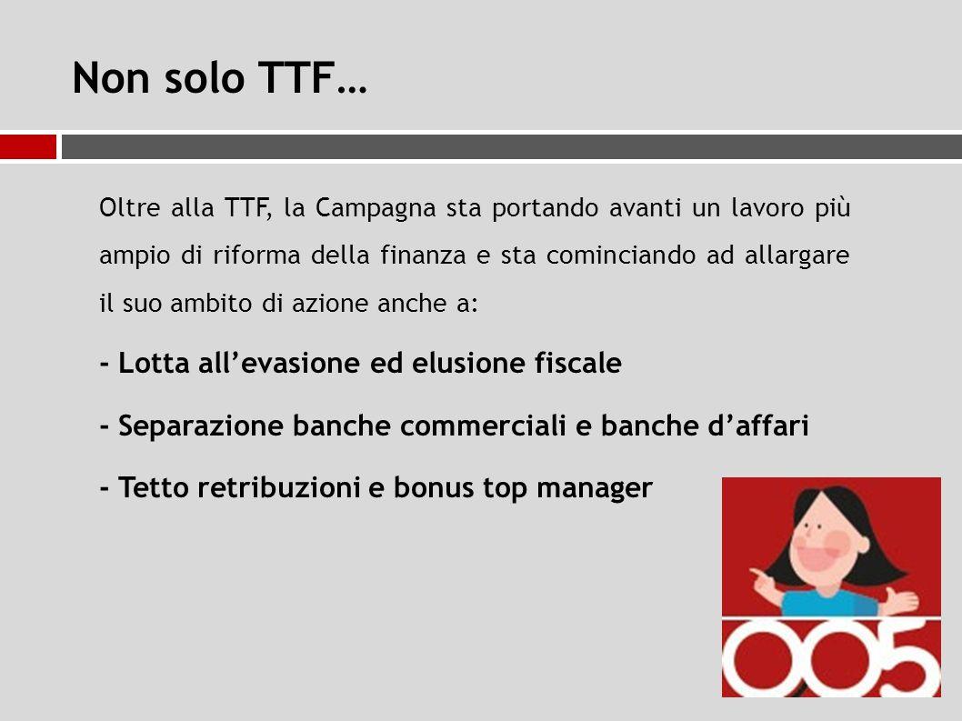 Non solo TTF… Oltre alla TTF, la Campagna sta portando avanti un lavoro più ampio di riforma della finanza e sta cominciando ad allargare il suo ambito di azione anche a: - Lotta all'evasione ed elusione fiscale - Separazione banche commerciali e banche d'affari - Tetto retribuzioni e bonus top manager