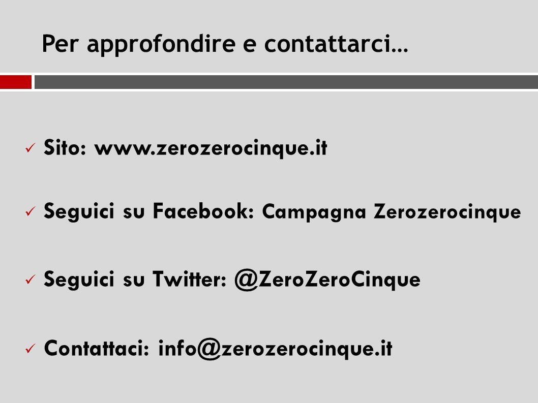 Per approfondire e contattarci… Sito: www.zerozerocinque.it Seguici su Facebook: Campagna Zerozerocinque Seguici su Twitter: @ZeroZeroCinque Contattaci: info@zerozerocinque.it