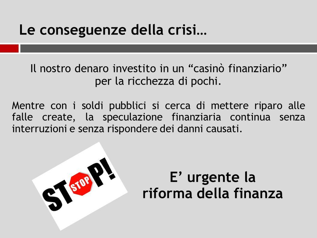 Le conseguenze della crisi… Il nostro denaro investito in un casinò finanziario per la ricchezza di pochi.