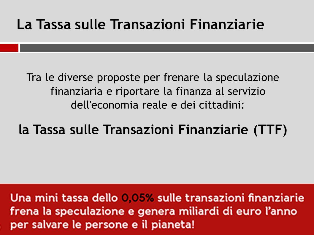 La Tassa sulle Transazioni Finanziarie Tra le diverse proposte per frenare la speculazione finanziaria e riportare la finanza al servizio dell economia reale e dei cittadini: la Tassa sulle Transazioni Finanziarie (TTF)