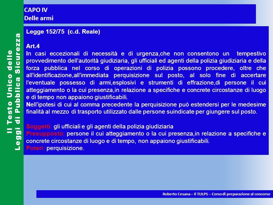 CAPO IV Delle armi Il Testo Unico delle Leggi di Pubblica Sicurezza Roberto Cesana – Il TULPS – Corso di preparazione al concorso Legge 152/75 (c.d.