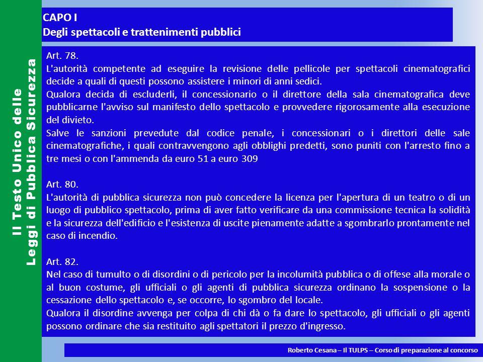 CAPO I Degli spettacoli e trattenimenti pubblici Il Testo Unico delle Leggi di Pubblica Sicurezza Roberto Cesana – Il TULPS – Corso di preparazione al concorso Art.
