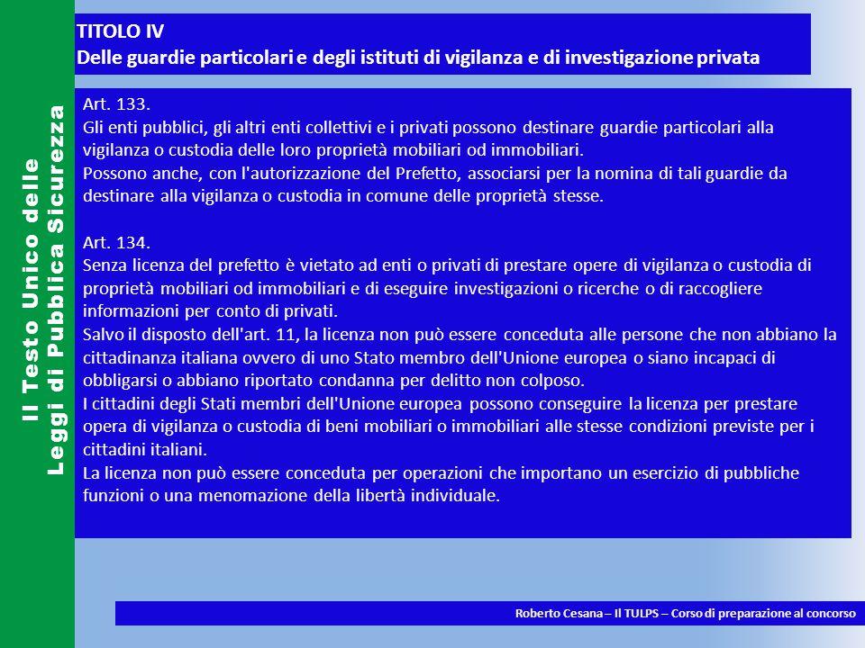 TITOLO IV Delle guardie particolari e degli istituti di vigilanza e di investigazione privata Il Testo Unico delle Leggi di Pubblica Sicurezza Roberto Cesana – Il TULPS – Corso di preparazione al concorso Art.