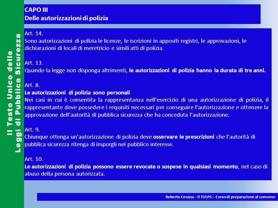 CAPO III Delle autorizzazioni di polizia Il Testo Unico delle Leggi di Pubblica Sicurezza Roberto Cesana – Il TULPS – Corso di preparazione al concorso Art.