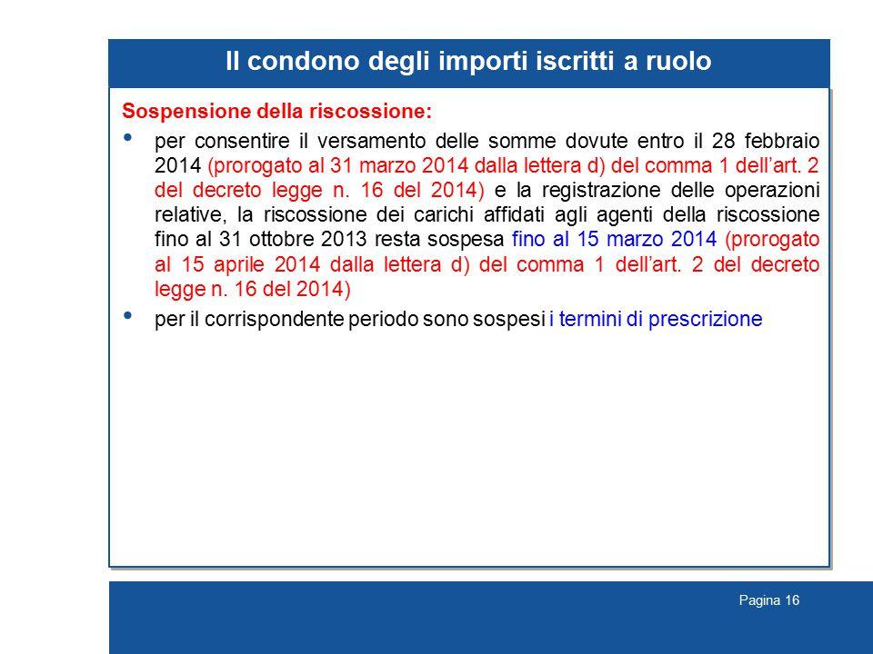 Pagina 16 Il condono degli importi iscritti a ruolo Sospensione della riscossione: per consentire il versamento delle somme dovute entro il 28 febbraio 2014 (prorogato al 31 marzo 2014 dalla lettera d) del comma 1 dell'art.