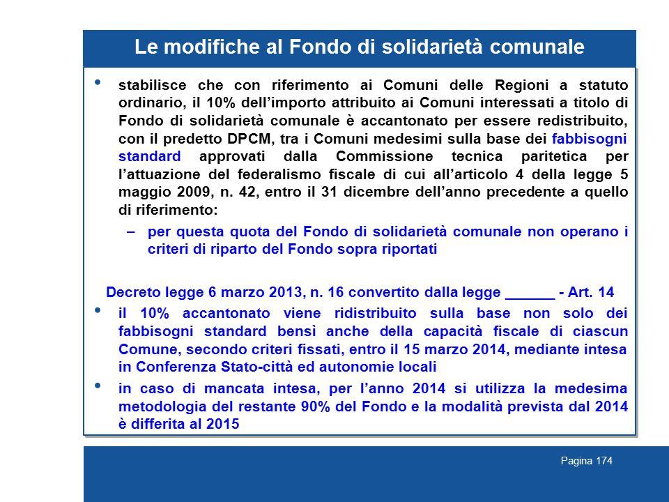 Pagina 174 Le modifiche al Fondo di solidarietà comunale stabilisce che con riferimento ai Comuni delle Regioni a statuto ordinario, il 10% dell'importo attribuito ai Comuni interessati a titolo di Fondo di solidarietà comunale è accantonato per essere redistribuito, con il predetto DPCM, tra i Comuni medesimi sulla base dei fabbisogni standard approvati dalla Commissione tecnica paritetica per l'attuazione del federalismo fiscale di cui all'articolo 4 della legge 5 maggio 2009, n.