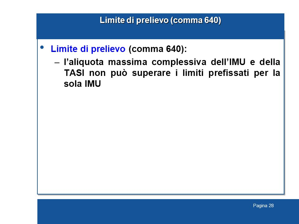 Pagina 28 Limite di prelievo (comma 640) Limite di prelievo (comma 640): –l'aliquota massima complessiva dell'IMU e della TASI non può superare i limiti prefissati per la sola IMU