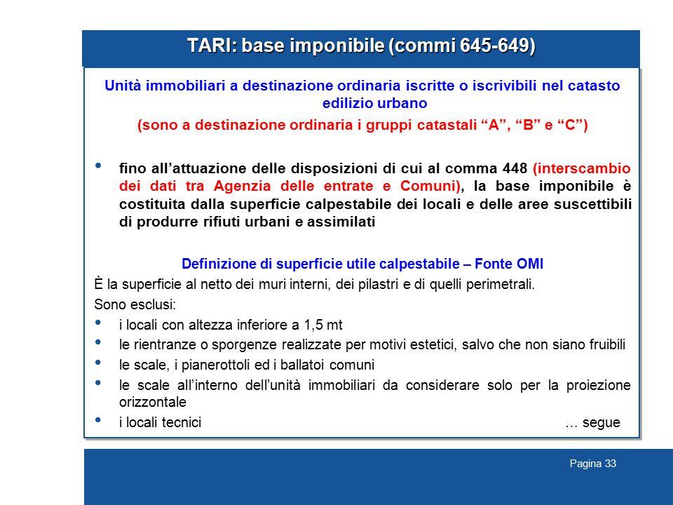 Pagina 33 TARI: base imponibile (commi 645-649) Unità immobiliari a destinazione ordinaria iscritte o iscrivibili nel catasto edilizio urbano (sono a destinazione ordinaria i gruppi catastali A , B e C ) fino all'attuazione delle disposizioni di cui al comma 448 (interscambio dei dati tra Agenzia delle entrate e Comuni), la base imponibile è costituita dalla superficie calpestabile dei locali e delle aree suscettibili di produrre rifiuti urbani e assimilati Definizione di superficie utile calpestabile – Fonte OMI È la superficie al netto dei muri interni, dei pilastri e di quelli perimetrali.