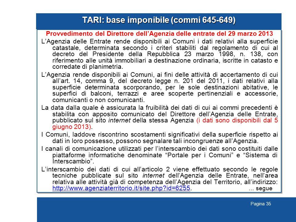 Pagina 35 TARI: base imponibile (commi 645-649) Provvedimento del Direttore dell'Agenzia delle entrate del 29 marzo 2013 L'Agenzia delle Entrate rende disponibili ai Comuni i dati relativi alla superficie catastale, determinata secondo i criteri stabiliti dal regolamento di cui al decreto del Presidente della Repubblica 23 marzo 1998, n.
