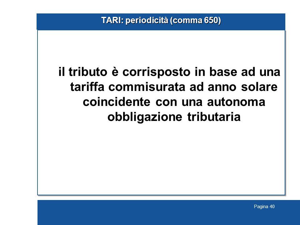Pagina 40 TARI: periodicità (comma 650) il tributo è corrisposto in base ad una tariffa commisurata ad anno solare coincidente con una autonoma obbligazione tributaria