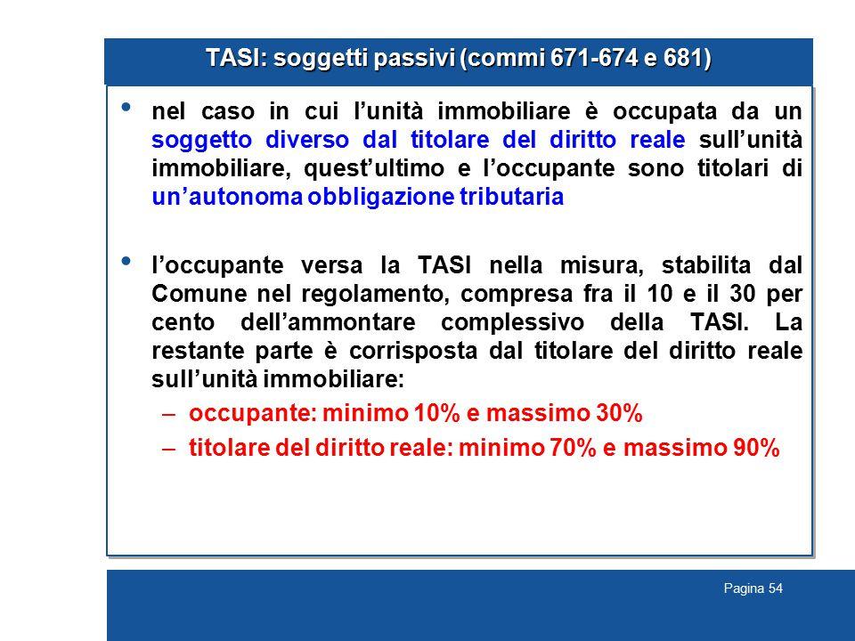 Pagina 54 TASI: soggetti passivi (commi 671-674 e 681) nel caso in cui l'unità immobiliare è occupata da un soggetto diverso dal titolare del diritto reale sull'unità immobiliare, quest'ultimo e l'occupante sono titolari di un'autonoma obbligazione tributaria l'occupante versa la TASI nella misura, stabilita dal Comune nel regolamento, compresa fra il 10 e il 30 per cento dell'ammontare complessivo della TASI.