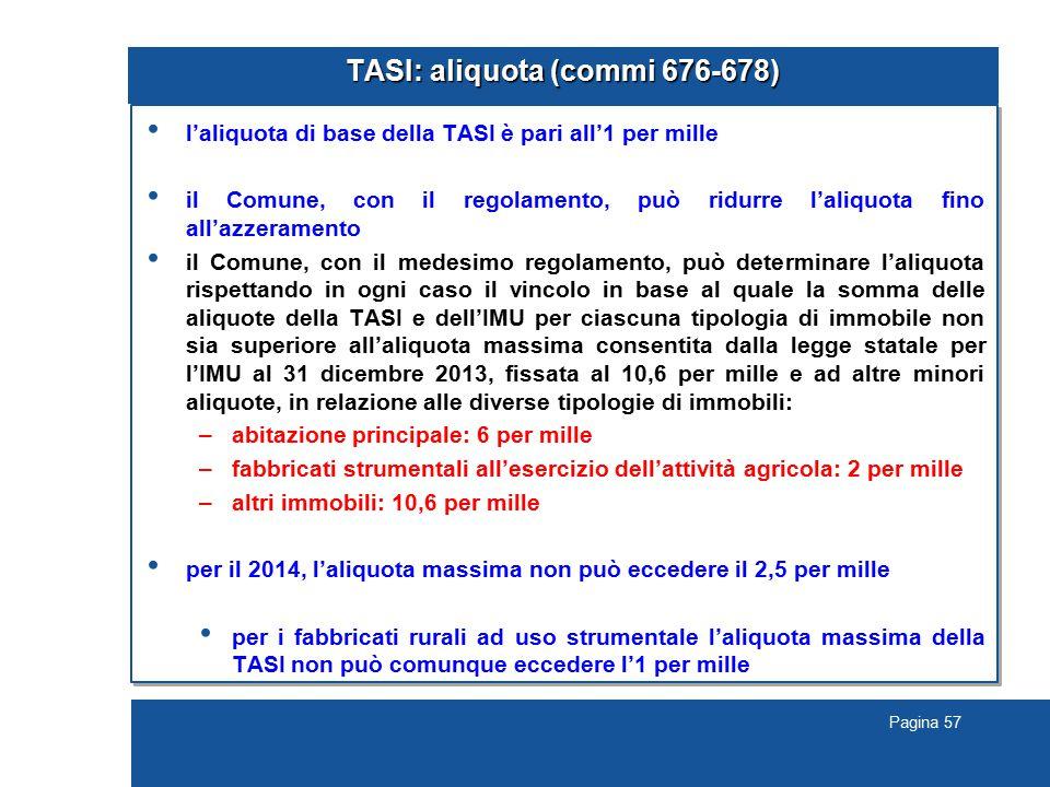 Pagina 57 TASI: aliquota (commi 676-678) l'aliquota di base della TASI è pari all'1 per mille il Comune, con il regolamento, può ridurre l'aliquota fino all'azzeramento il Comune, con il medesimo regolamento, può determinare l'aliquota rispettando in ogni caso il vincolo in base al quale la somma delle aliquote della TASI e dell'IMU per ciascuna tipologia di immobile non sia superiore all'aliquota massima consentita dalla legge statale per l'IMU al 31 dicembre 2013, fissata al 10,6 per mille e ad altre minori aliquote, in relazione alle diverse tipologie di immobili: –abitazione principale: 6 per mille –fabbricati strumentali all'esercizio dell'attività agricola: 2 per mille –altri immobili: 10,6 per mille per il 2014, l'aliquota massima non può eccedere il 2,5 per mille per i fabbricati rurali ad uso strumentale l'aliquota massima della TASI non può comunque eccedere l'1 per mille