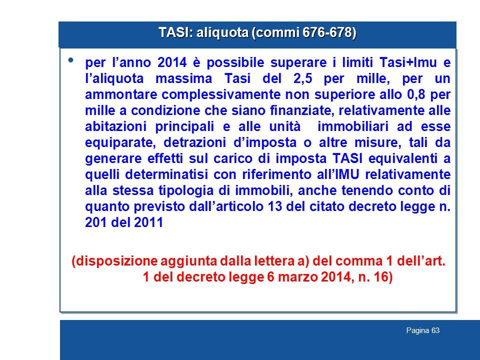 Pagina 63 TASI: aliquota (commi 676-678) per l'anno 2014 è possibile superare i limiti Tasi+Imu e l'aliquota massima Tasi del 2,5 per mille, per un ammontare complessivamente non superiore allo 0,8 per mille a condizione che siano finanziate, relativamente alle abitazioni principali e alle unità immobiliari ad esse equiparate, detrazioni d'imposta o altre misure, tali da generare effetti sul carico di imposta TASI equivalenti a quelli determinatisi con riferimento all'IMU relativamente alla stessa tipologia di immobili, anche tenendo conto di quanto previsto dall'articolo 13 del citato decreto legge n.