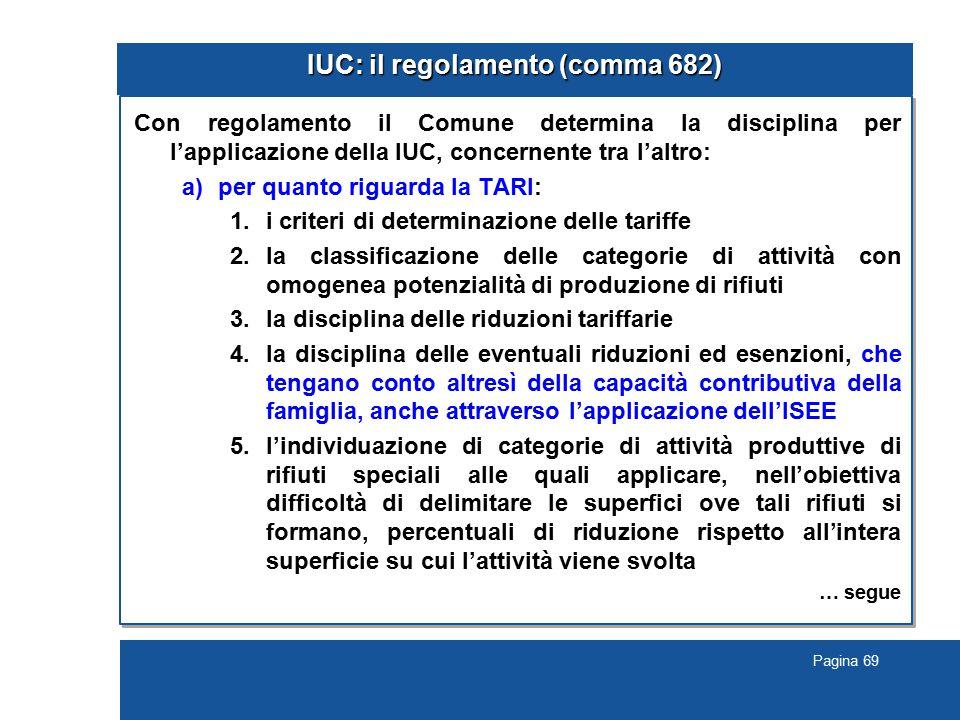Pagina 69 IUC: il regolamento (comma 682) Con regolamento il Comune determina la disciplina per l'applicazione della IUC, concernente tra l'altro: a)per quanto riguarda la TARI: 1.i criteri di determinazione delle tariffe 2.la classificazione delle categorie di attività con omogenea potenzialità di produzione di rifiuti 3.la disciplina delle riduzioni tariffarie 4.la disciplina delle eventuali riduzioni ed esenzioni, che tengano conto altresì della capacità contributiva della famiglia, anche attraverso l'applicazione dell'ISEE 5.l'individuazione di categorie di attività produttive di rifiuti speciali alle quali applicare, nell'obiettiva difficoltà di delimitare le superfici ove tali rifiuti si formano, percentuali di riduzione rispetto all'intera superficie su cui l'attività viene svolta … segue